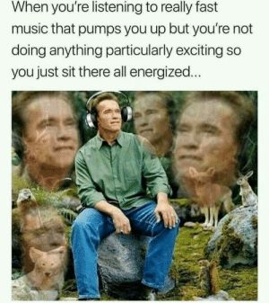 : When you're listening to really fast  music that pumps you up but you're not  doing anything particularly exciting so  you just sit there all energized.