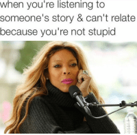 Story, Youre, and Because: when you're listening to  someone's story & can't relate  because you're not stupid