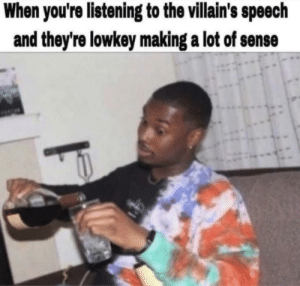 Meirl: When you're listening to the villain's speech  and they're lowkey making a lot of sense Meirl