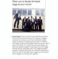 Throw back cap: When you're literally the flyest  nigga at your school  a genuineguy First of all the most important question  is who the fuck took this pic? If a group of niggas  wanted me to take a pic of them and their leader  starts levitating im questioning my faith. Im telling  this nigga where all the dragon balls lay cause I don't  want no trouble. I'm sitting here trying to figure out  Why the squad thought it was okay to let this nigga  levitate like he was Mew two? This nigga probably  possess a Shang Gong Wu from Xlaolin showdown. I  think it's safe to say dark skin niggas are not human  bruh. Niggas is evolving into sayians. Throw back cap