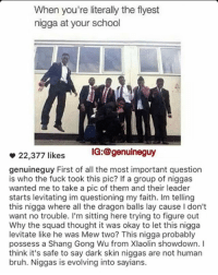 Bruh, Memes, and School: When you're literally the flyest  nigga at your school  IG: @genuine guy  22,377 likes  genuineguy First of all the most important question  is who the fuck took this pic? If a group of niggas  wanted me to take a pic of them and their leader  starts levitating im questioning my faith. Im telling  this nigga where all the dragon balls lay cause Idon't  want no trouble. I'm sitting here trying to figure out  Why the squad thought it was okay to let this nigga  levitate like he was Mew two? This nigga probably  possess a Shang Gong Wu from Xlaolin showdown. I  think it's safe to say dark skin niggas are not human  bruh. Niggas is evolving into sayians. Best caption page @genuineguy