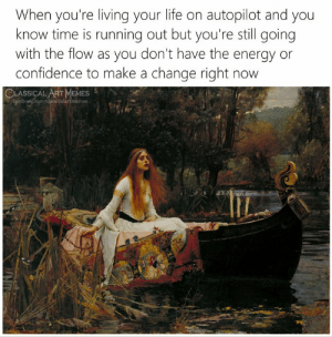 Confidence, Energy, and Life: When you're living your life on autopilot and you  know time is running out but you're still going  with the flow as you don't have the energy  confidence to make a change right now  CLASSICAL ART MEMES  faceboek.com/classicalartmemes