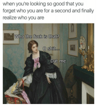 Finals, Fucking, and Funny: when you're looking so good that you  forget who you are for a second and finally  realize who you are  Who the fuck is that?  O Shit  Dat me Nothing like a good super relatable meme. (@classicalfuck)
