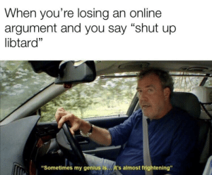"""Shut Up, Brain, and Genius: When you're losing an online  argument and you say """"shut up  libtard""""  """"Sometimes my genius is..it's almost frightening"""" Big brain time"""