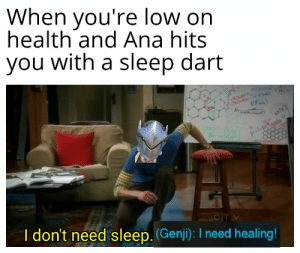 I need healing!: When you're low on  health and Ana hits  you with a sleep dart  CITV  I don't need sleep. (Genji): I need healing! I need healing!