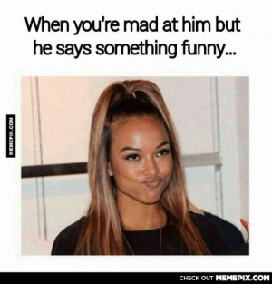 My boyfriend always says something to let me laugh!!omg-humor.tumblr.com: When you're mad at him but  he says something funny.  CHECK OUT MEMEPIX.COM  MEMEPIX.COM My boyfriend always says something to let me laugh!!omg-humor.tumblr.com