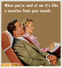 When you're mad at me it's like  a vacation from your mouth  BLUNTCARD Looks like they're both on vacation.