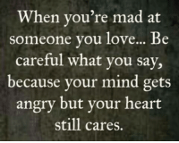Memes, Be Careful, and 🤖: When you're mad at  someone you love... Be  careful what you say,  because your mind gets  angry but your heart  still cares.
