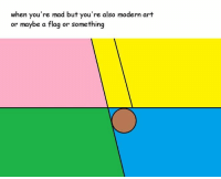 modern art: when you're mad but you're also modern art  or maybe a flag or something