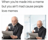 Love, Meme, and Memes: When you're made into a meme  but you ain't mad cause people  love memes