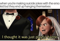 "Emo, Memes, and Jokes: when youre making suicide jokes with the emo  kid but they end up hanging themselves  I thought it was just playful banter <p>Are Incredibles memes worth investing in? via /r/MemeEconomy <a href=""https://ift.tt/2mUyuGh"">https://ift.tt/2mUyuGh</a></p>"