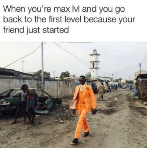 Max Level Swag: When you're max lvl and you go  back to the first level because your  friend just started Max Level Swag