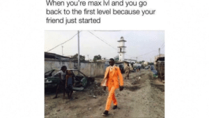 Flexing, Reddit, and Back: When you're max lvl and you go  back to the first level because your  friend just started Big flex