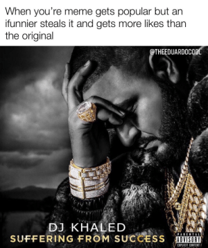 Shout out to itz_jyahboi, I know who you are :): When you're meme gets popular but an  ifunnier steals it and gets more likes than  the original  @THEEDUARDOCOOL  DJ KHALED  SUFFERING FROM SUCCESS  PARENTAL  ADVISORY  EXPLICIT CONTENT Shout out to itz_jyahboi, I know who you are :)