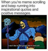 Youre Meme: When you're meme scrolling  and keep running into  inspirational quotes and  ositive messages  i don't like to feel good!I like to feel evil!