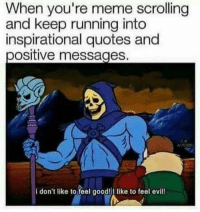 Youre Meme: When you're meme scrolling  and keep running into  inspirational quotes and  positive messages.  i don't like to feel good!I like to feel evill!