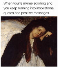 Youre Meme: When you're meme scrolling and  you keep running into inspirational  quotes and positive messages