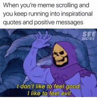 "Meme, Good, and Quotes: When you're meme scrolling and  you keep running into inspirational  quotes and positive messages  SEE  MORE  I don't like to feel good  I like to feel evil <p>Me sometimes via /r/wholesomememes <a href=""https://ift.tt/2KFCfZN"">https://ift.tt/2KFCfZN</a></p>"