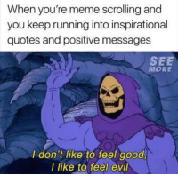 Meme, Good, and Quotes: When you're meme scrolling and  you keep running into inspirational  quotes and positive messages  SEE  MORE  I don't like to feel good  l like to feel evil Meirl