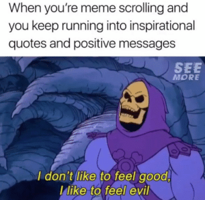 Youre Meme: When you're meme scrolling and  you keep running into inspirational  quotes and positive message:s  SEE  MORE  I don't like to feel good,  llike to feel evil