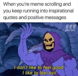 Dank, Meme, and Memes: When you're meme scrolling and  you keep running into inspirational  quotes and positive messages  SEE  MORE  I don't like to feel good  l like to feel evil Meirl by DisDudeForReal MORE MEMES
