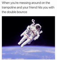 Trampoline, Dank Memes, and Ridicule: When you're messing around on the  trampoline and your friend hits you with  the double bounce @toptreemedia is a fucking ridiculous page