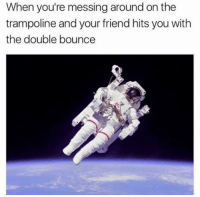 Memes, Trampoline, and 🤖: When you're messing around on the  trampoline and your friend hits you with  the double bounce The double bounce 😂 (@drgrayfang)