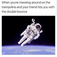 Houston We Have a Problem, Memes, and Houston: When you're messing around on the  trampoline and your friend hits you with  the double bounce Houston we have a problem