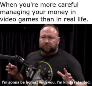 Help me. by Memes_Are_Love MORE MEMES: When you're more careful  managing your money in  video games than in real life.  I'm gonna be honest with you. I'm kinda retarded. Help me. by Memes_Are_Love MORE MEMES