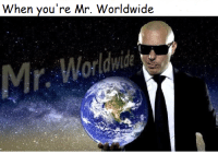 When you're Mr. Worldwide