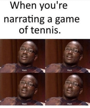 Game, Tennis, and Wack: When you're  narrating a game  of tennis  Wack  Wack  Wack  Wack Wack.