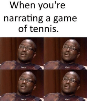 oof ouchie my tennis game: When you're  narrating a game  of tennis  Wack  Wack  Wack  Wack oof ouchie my tennis game