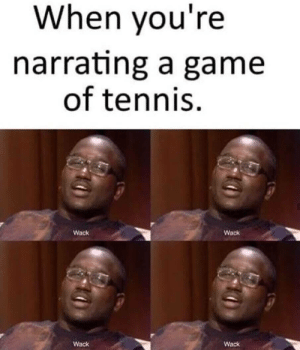Wack!: When you're  narrating a game  of tennis  Wack  Wack  Wack  Wack Wack!