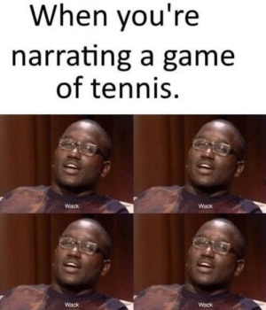 Game, Tennis, and Wack: When you're  narrating a game  of tennis  Wack  Wack  Wack  Wack wack wack