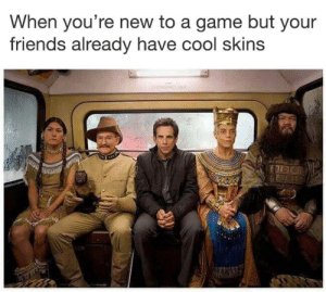 skins: When you're new to a game but your  friends already have cool skins