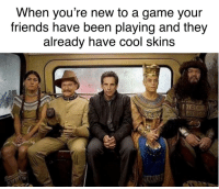 Pretty much: When you're new to a game your  friends have been playing and they  already nave cool skins Pretty much