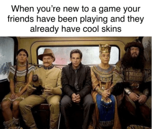 Pretty much by EverythingTittysBoii MORE MEMES: When you're new to a game your  friends have been playing and they  already nave cool skins Pretty much by EverythingTittysBoii MORE MEMES