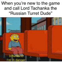"""Lord Tachanka: When you're new to the game  and call Lord Tachanka the  """"Russian Turret Dude""""  (chuckles)  I'm in danger"""