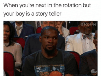 Abc, Memes, and Time: When you're next in the rotation but  your boy is a story teller  @TopTree  abc Every time @rawkandroll 😂