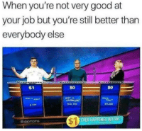 Good, Job, and What: When you're not very good at  your job but you're still better than  everybody else  S0  $0  WHAT 1S  Tber?  @dabmoms