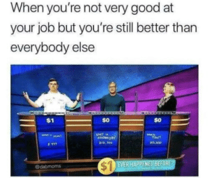 Memes, Work, and Good: When you're not very good at  your job but you're still better than  everybody else  $0  WHAT is  er?  12,300  @dabmoms  RHAPPENED BEEORE Me at work irl via /r/memes https://ift.tt/2DoH7mm