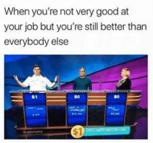 Dank, Memes, and Reddit: When you're not very good at  your job but you're still better than  everybody else  EVER HAPPENED BEFORE  $  qdabmoms Not very good by Holofan4life FOLLOW 4 MORE MEMES.