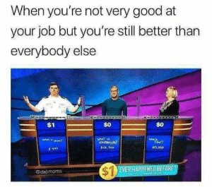 Dank, Memes, and Reddit: When you're not very good at  your job but you're still better than  everybody else  $0  $0  HAT  $1a, 3o0  $300  3111  SEVER HAPPENED BEFORE?  dabmoms  aryc u  CHi meirl by aolataoldotcom FOLLOW 4 MORE MEMES.