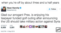 Memes, Arrogant, and Golf: When you're off by about three and a half years  Sean Hannity  Follow  aseanhannity  Glad our arrogant Pres. is enjoying his  taxpayer funded golf outing after announcing  the US should take military action against Syria  RETWEETS LIKES  8,069  5,591  CAFE  6:42 PM-3 Sep 2013 So close, Sean! You almost nailed it.
