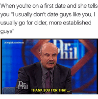 "Thank You, Date, and Dank Memes: When you're on a first date and she tells  you ""I usually don't date guys like you, I  usually go for older, more established  guys""  @biglukethefreak  T.  r.  THANK YOU FOR THAT. Thanks @biglukethefreak"