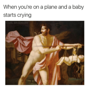 Crying, Funny, and Lmao: When you're on a plane and a baby  starts crying  ARL BRADBURY I just want some sleep! #medieval #memes #funny #lmao #trippingthroughtime