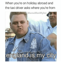 TEAM 10: When you're on holiday abroad and  the taxi driver asks where you're from  MemeManMyles  england is my  city  0  CITY TEAM 10