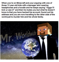 """Ass, Family, and Memes: When you're on Minecraft and your arguing with one of  those 13 year-old kids with a teenager skin wearing  headphones and a hoodie and he keeps saying """"nigga I'll  kick ur ass irl"""" and then he mutes you but what he doesn't  know is that you have hacked his account, found out his  address and you are now travelling to the other side of the  world just to murder him and his whole family.  Worldwide <p>Mr. Worldwide and Minecraft memes have both grown exponentially recently. Invest now! via /r/MemeEconomy <a href=""""http://ift.tt/2ryL4fI"""">http://ift.tt/2ryL4fI</a></p>"""
