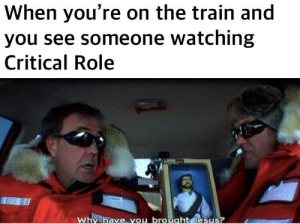 Train, DnD, and You: When you're on the train and  you see someone watching  Critical Role  e you brouaht This actually happened