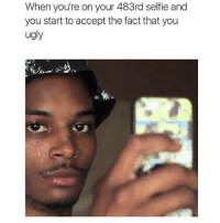 me always 😂💀: When you're on your 483rd selfie and  you start to accept the fact that you  ugly me always 😂💀